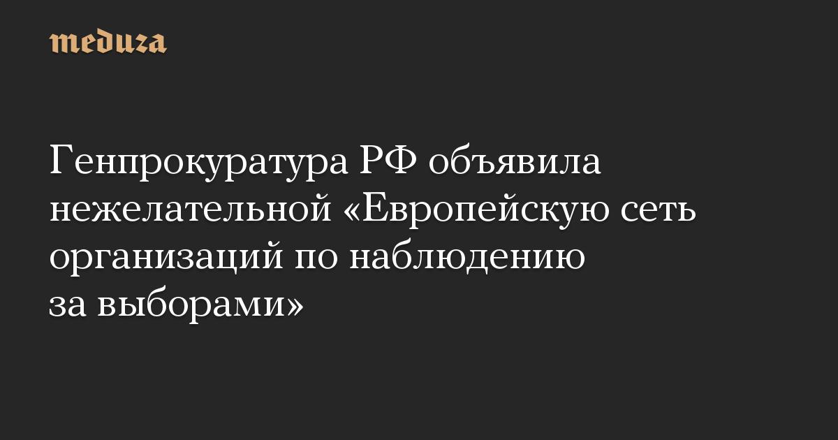 Генпрокуратура РФ объявила нежелательной Европейскую сеть организаций по наблюдению за выборами