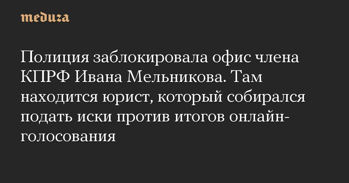 Полиция заблокировала офис члена КПРФ Ивана Мельникова. Там находится юрист, который собирался подать иски против итогов онлайн-голосования