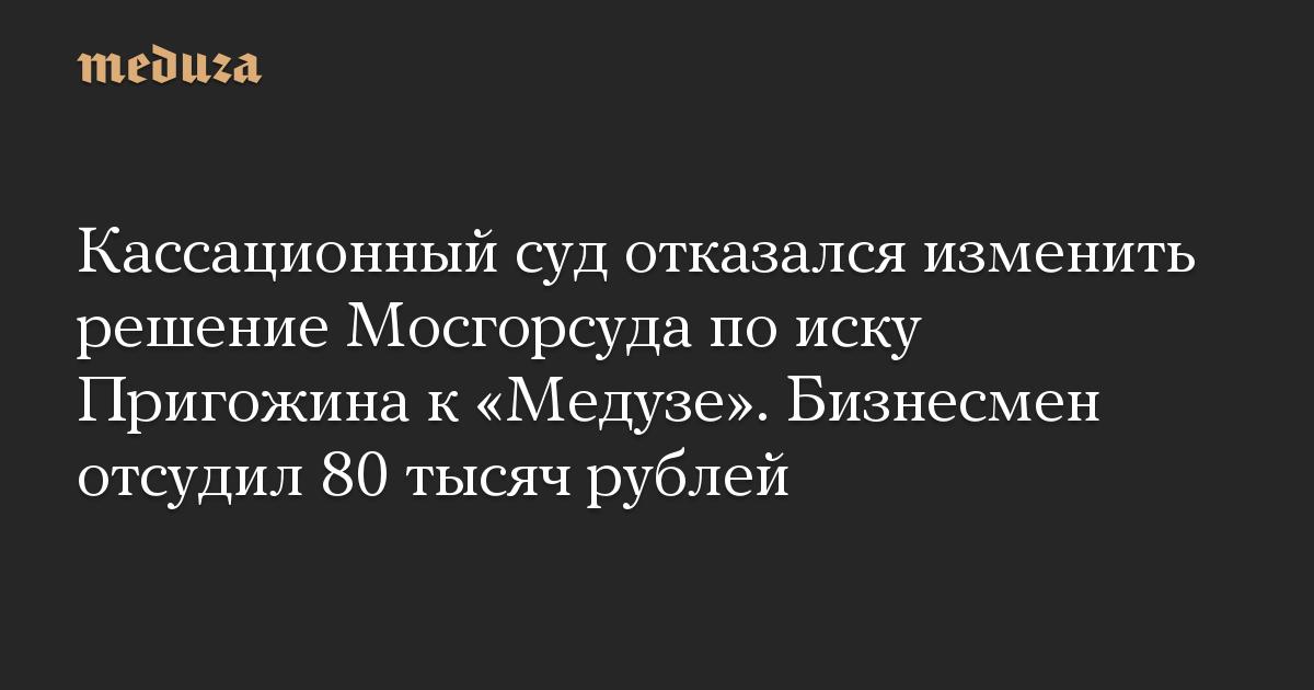 Кассационный суд отказался изменить решение Мосгорсуда поиску Пригожина к«Медузе». Бизнесмен отсудил 80 тысяч рублей