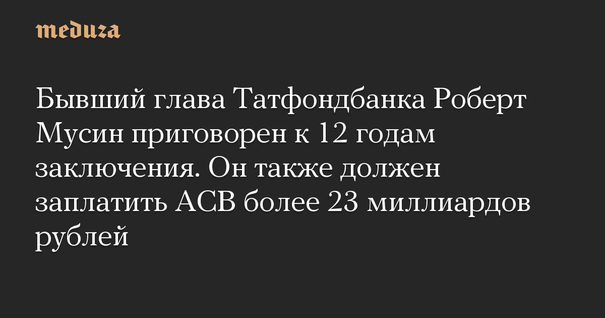 Бывший глава Татфондбанка Роберт Мусин приговорен к12 годам заключения. Онтакже должен заплатить АСВ более 23 миллиардов рублей