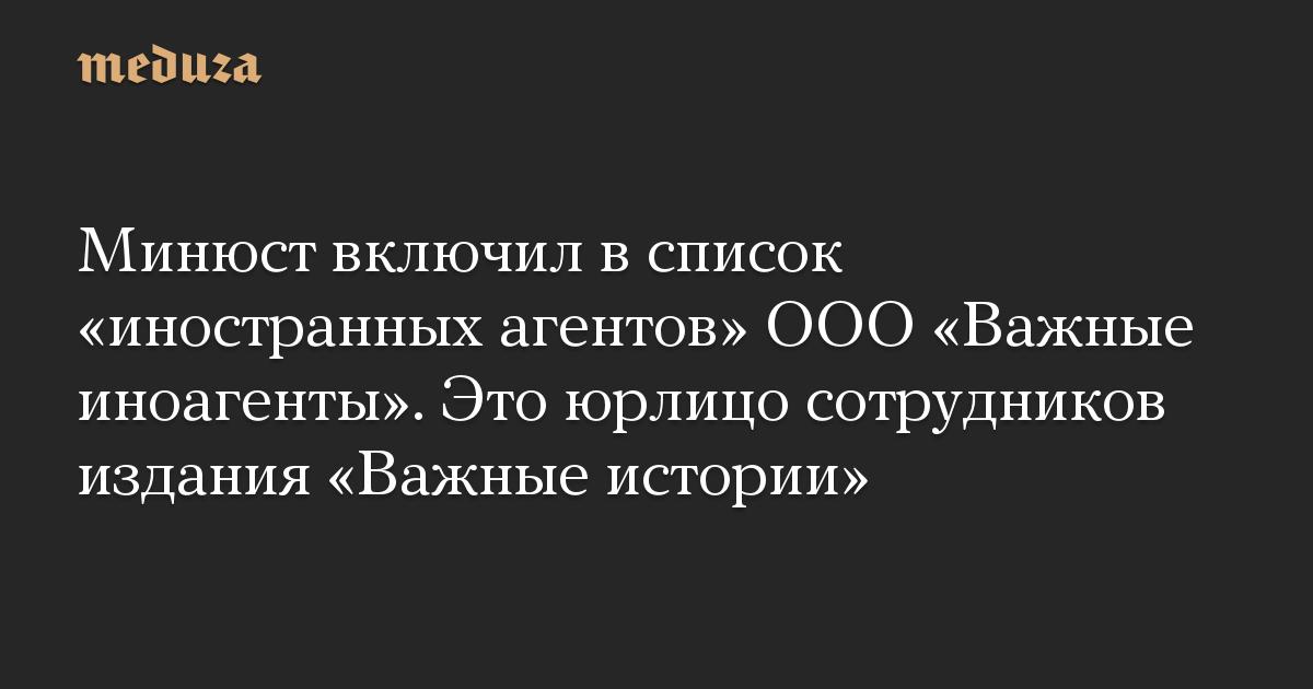 Минюст включил всписок «иностранных агентов» ООО«Важные иноагенты». Это юрлицо сотрудников издания «Важные истории»