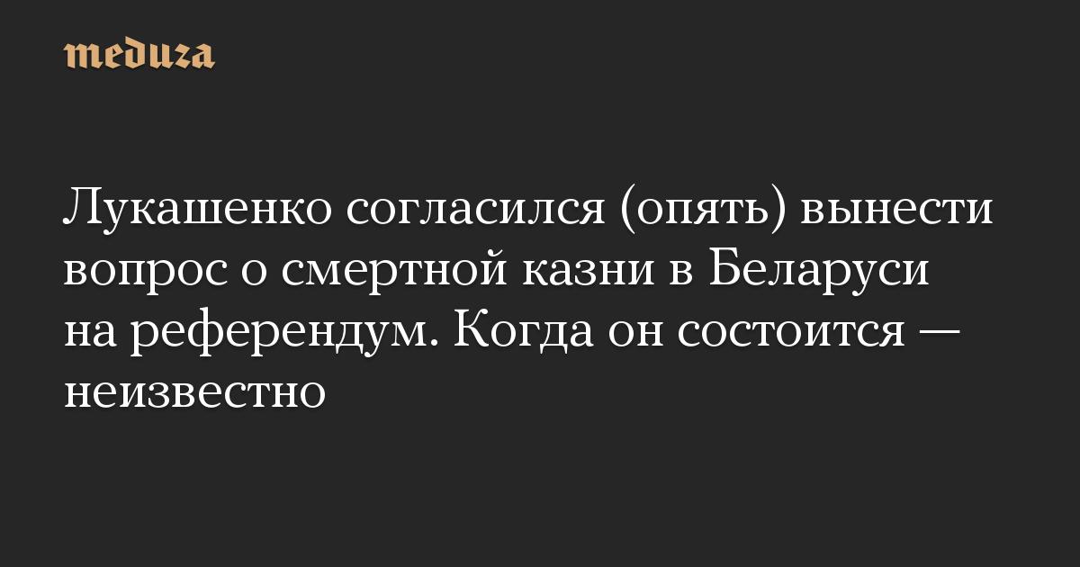 Лукашенко согласился (опять) вынести вопрос осмертной казни вБеларуси нареферендум. Когда онсостоится— неизвестно