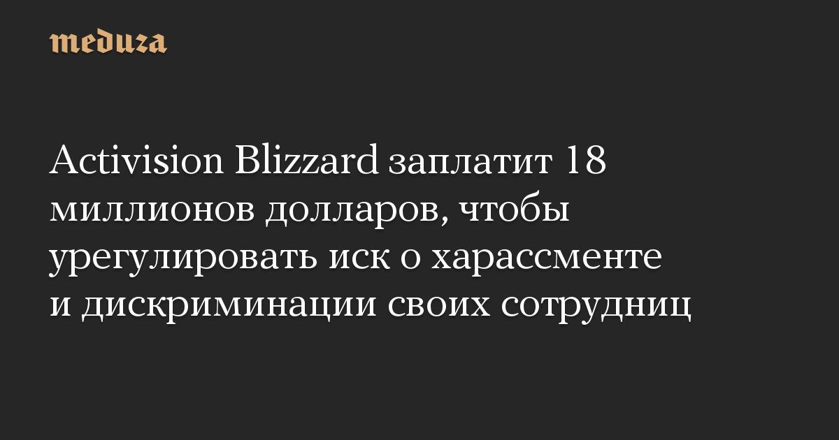 Activision Blizzard заплатит 18 миллионов долларов, чтобы урегулировать иск охарассменте идискриминации своих сотрудниц