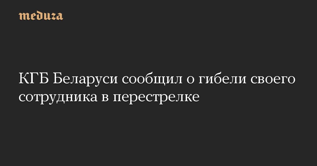 КГБ Беларуси сообщил огибели своего сотрудника вперестрелке