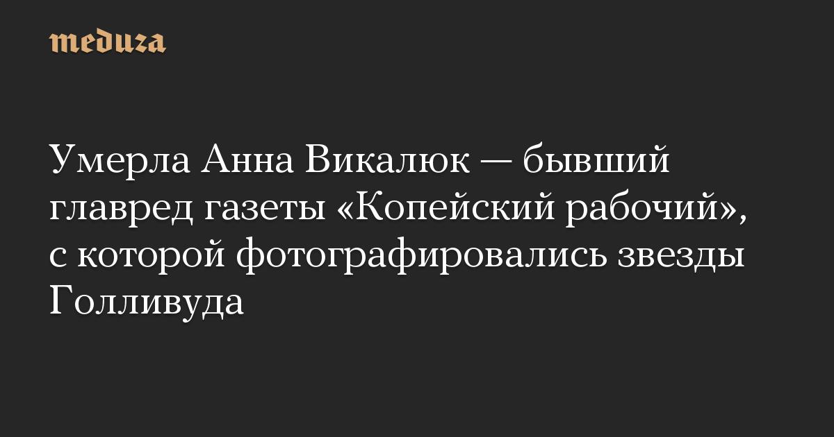 Умерла Анна Викалюк— бывший главред газеты «Копейский рабочий», скоторой фотографировались звезды Голливуда