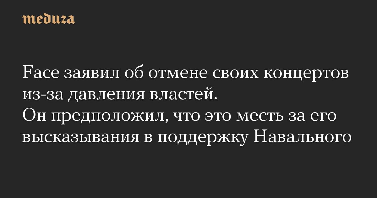 Face заявил оботмене своих концертов из-за давления властей. Онпредположил, что это месть заего высказывания вподдержку Навального