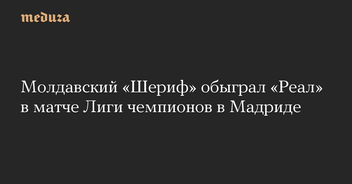 Молдавский Шериф обыграл Реал в матче Лиги чемпионов в Мадриде