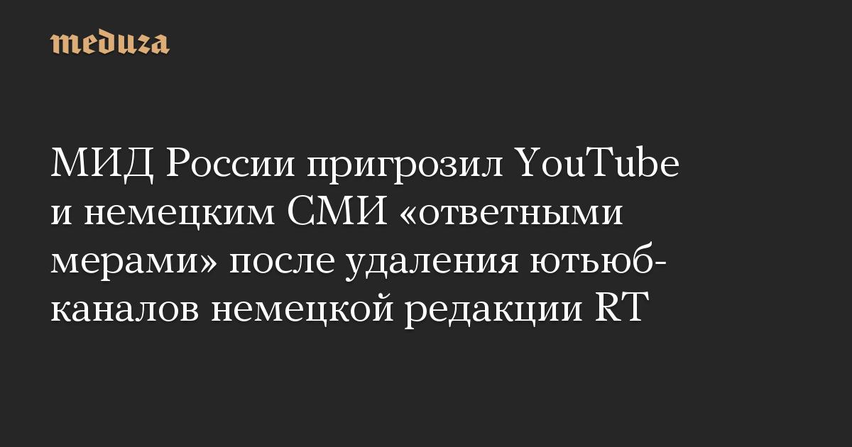 МИД России пригрозил YouTube инемецким СМИ «ответными мерами» после удаления ютьюб-каналов немецкой редакции RT