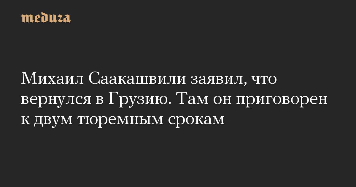 Михаил Саакашвили заявил, что вернулся в Грузию. Там он приговорен к двум тюремным срокам