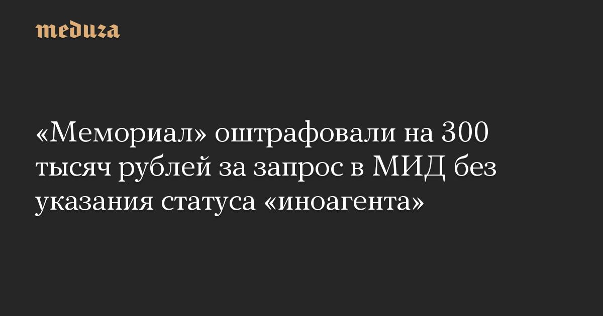 Мемориал оштрафовали на 300 тысяч рублей за запрос в МИД без указания статуса иноагента