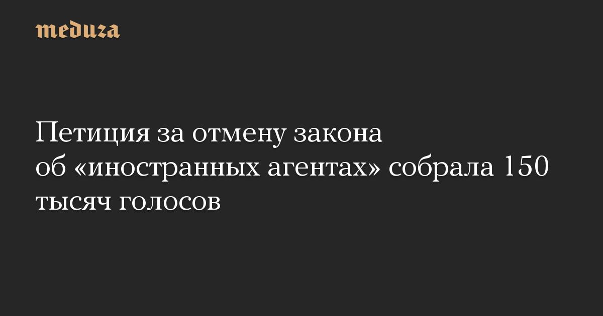 Петиция за отмену закона об иностранных агентах собрала 150 тысяч голосов