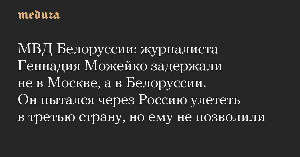 МВД Белоруссии: журналиста Геннадия Можейко задержали не в Москве, а в Белоруссии. Он пытался через Россию улететь в третью страну, но ему не позволи