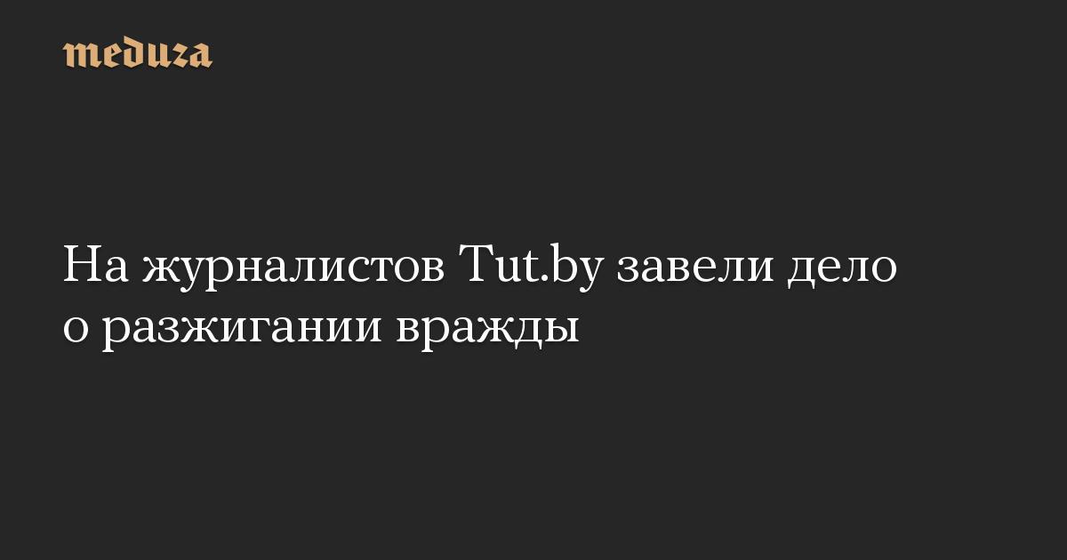На журналистов Tut.by завели дело о разжигании вражды