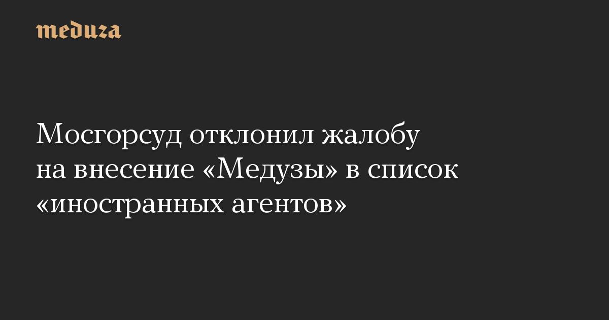 Мосгорсуд отклонил жалобу на внесение Медузы в список иностранных агентов
