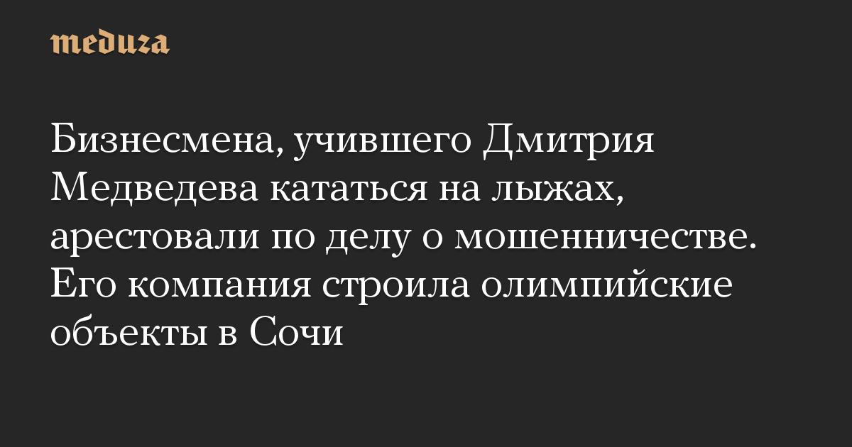 Бизнесмена, учившего Дмитрия Медведева кататься на лыжах, арестовали по делу о мошенничестве. Его компания строила олимпийские объекты в Сочи