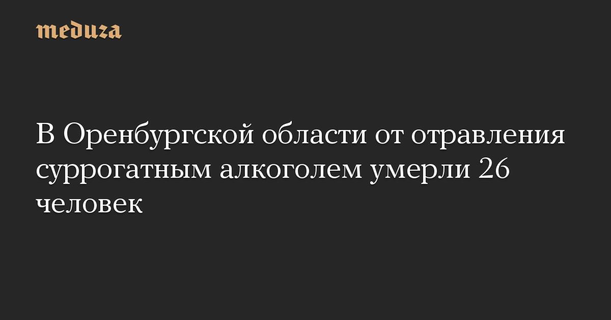 В Оренбургской области от отравления суррогатным алкоголем умерли 26 человек