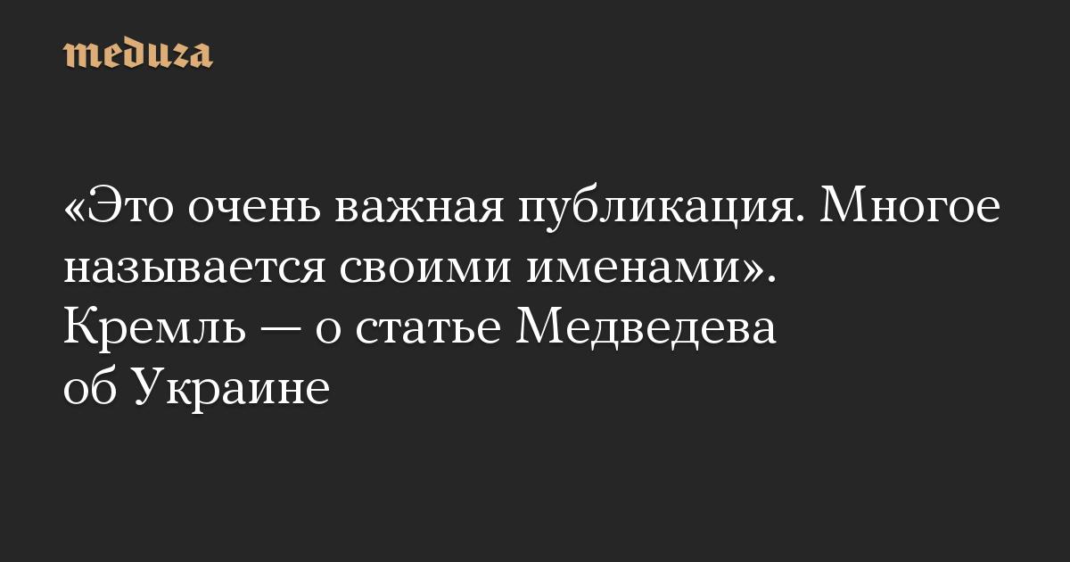 Это очень важная публикация. Многое называется своими именами. Кремль  о статье Медведева об Украине