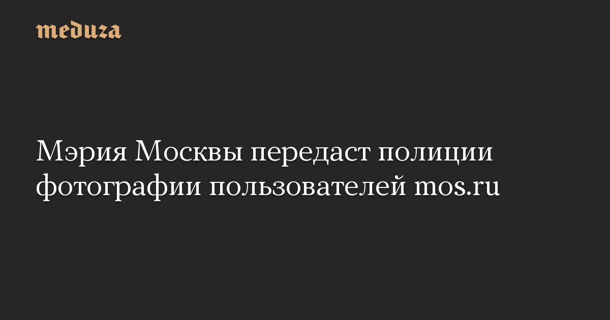 Мэрия Москвы передаст полиции фотографии пользователей mos.ru