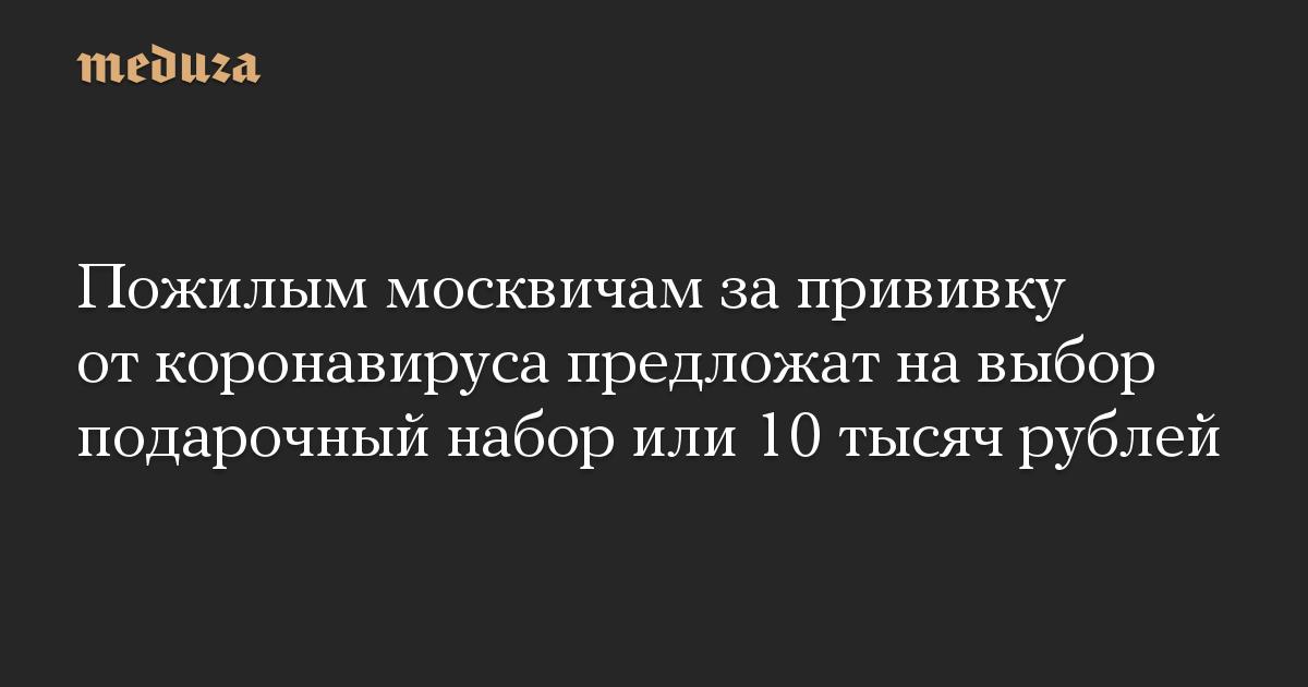 Пожилым москвичам за прививку от коронавируса предложат на выбор подарочный набор или 10 тысяч рублей