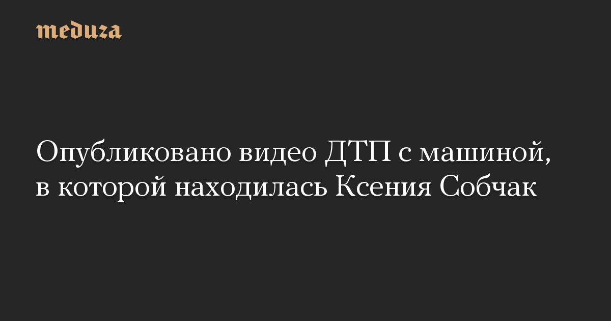 Опубликовано видео ДТП с машиной, в которой находилась Ксения Собчак