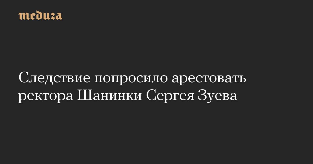 Следствие попросило арестовать ректора Шанинки Сергея Зуева