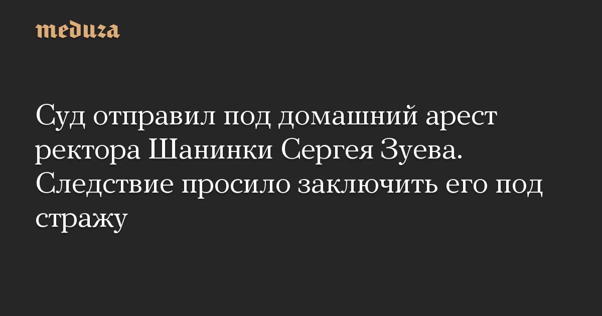 Суд отправил под домашний арест ректора Шанинки Сергея Зуева. Следствие просило заключить его под стражу