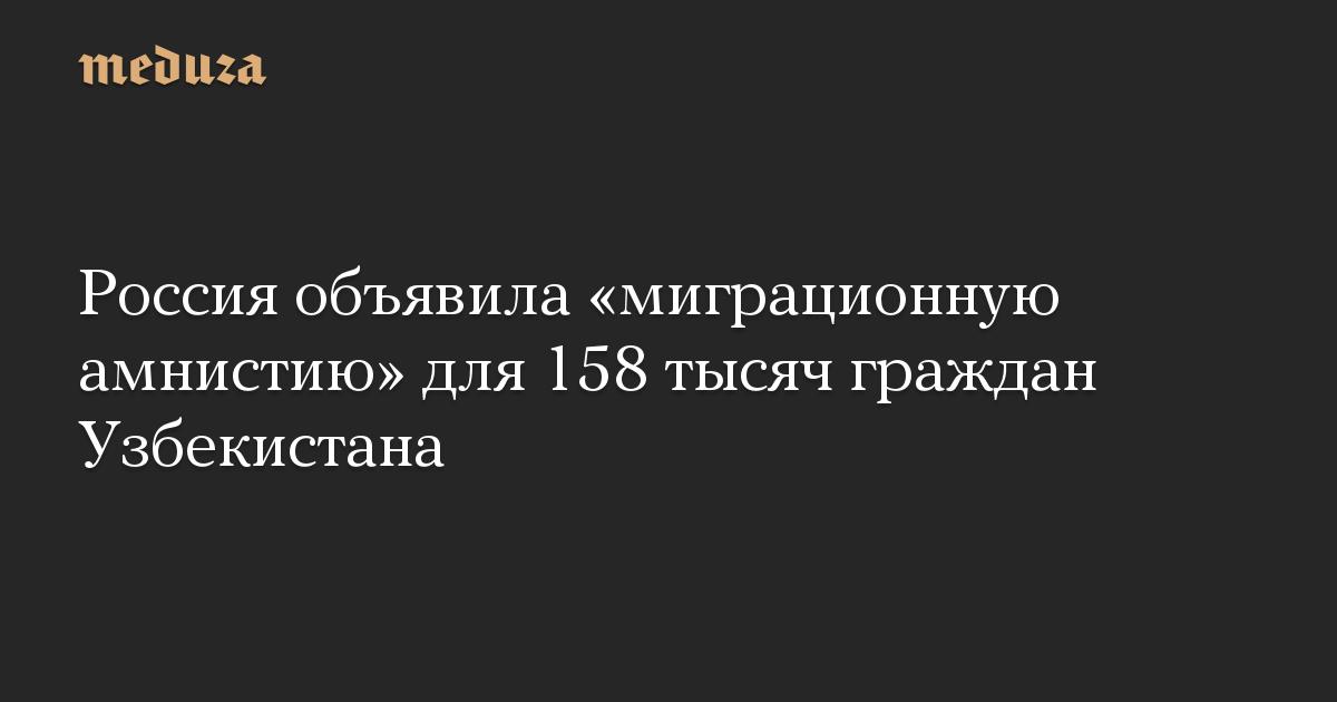 Россия объявила миграционную амнистию для 158 тысяч граждан Узбекистана