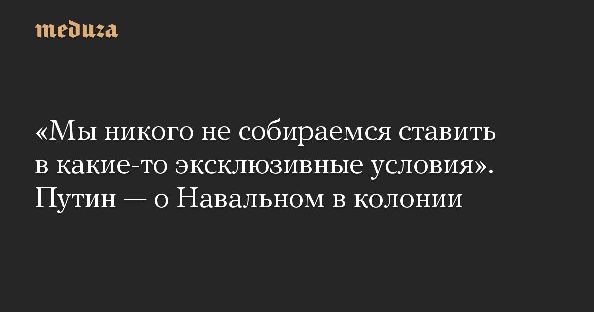 Мы никого не собираемся ставить в какие-то эксклюзивные условия. Путин  о Навальном в колонии