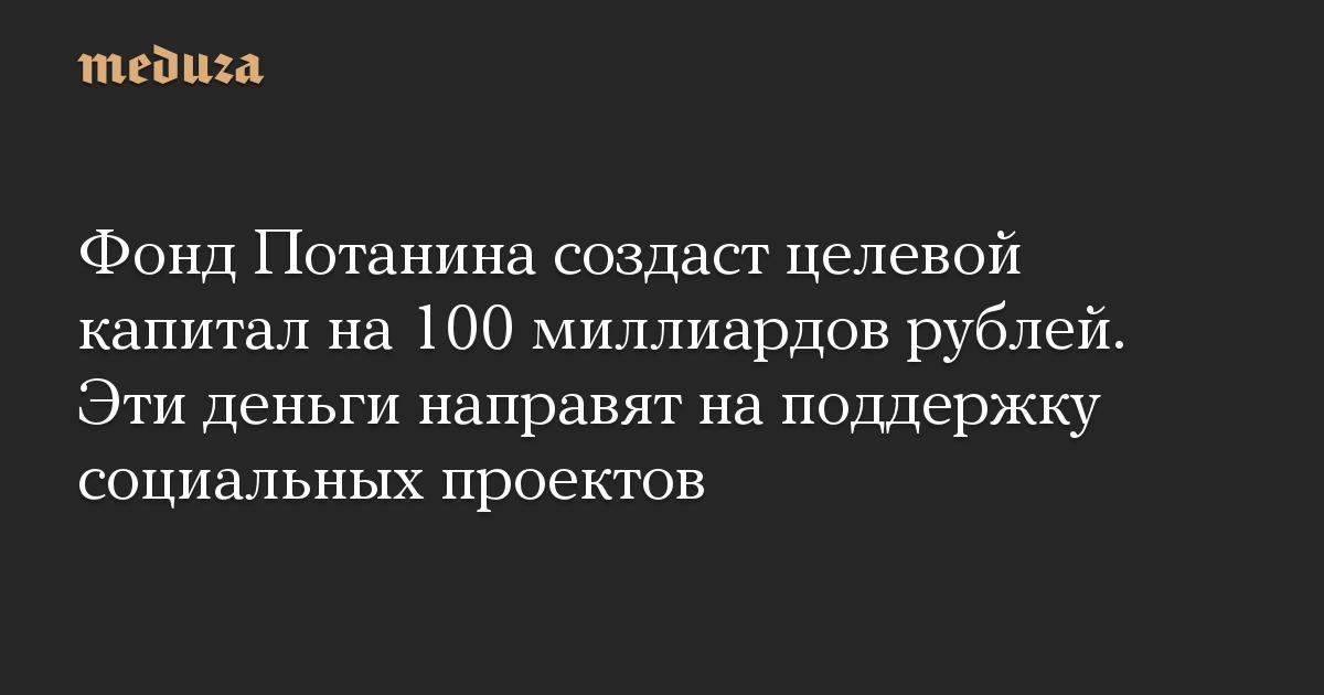 Фонд Потанина создаст целевой капитал на 100 миллиардов рублей. Эти деньги направят на поддержку социальных проектов