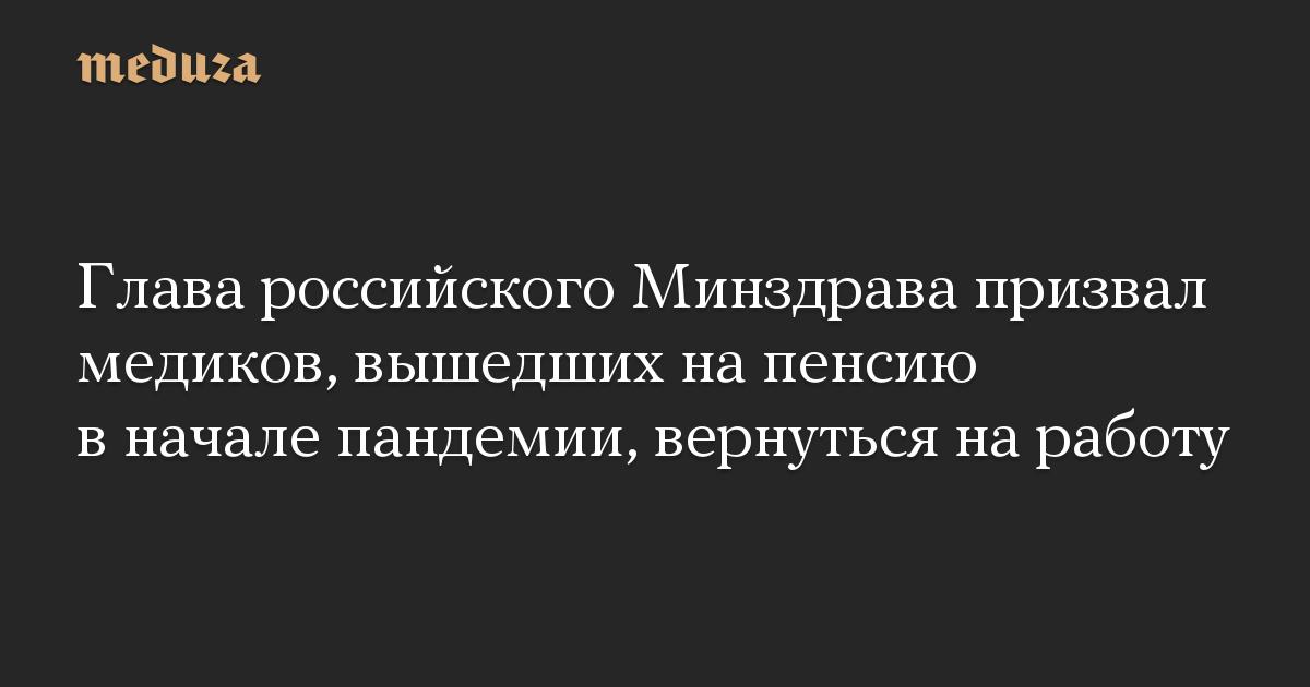 Глава российского Минздрава призвал медиков, вышедших на пенсию в начале пандемии, вернуться на работу