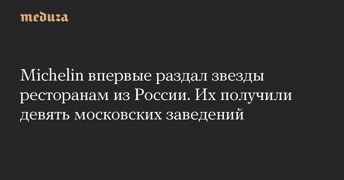 Michelin впервые раздал звезды ресторанам из России. Их получили девять московских заведений