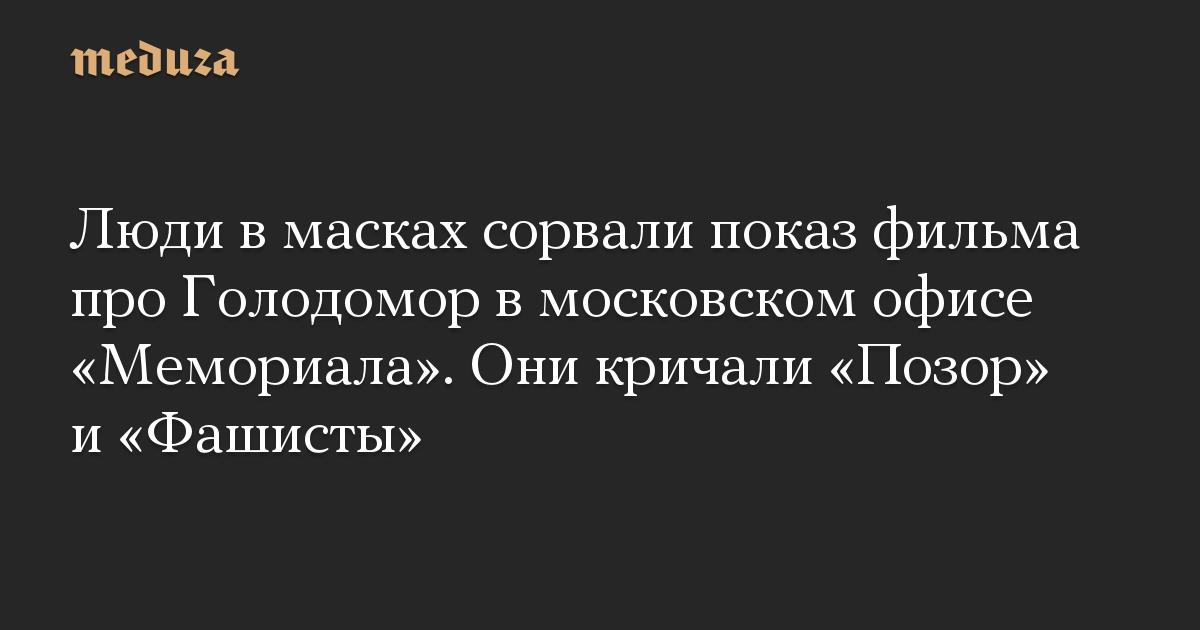 Люди в масках сорвали показ фильма про Голодомор в московском офисе Мемориала. Они кричали Позор и Фашисты