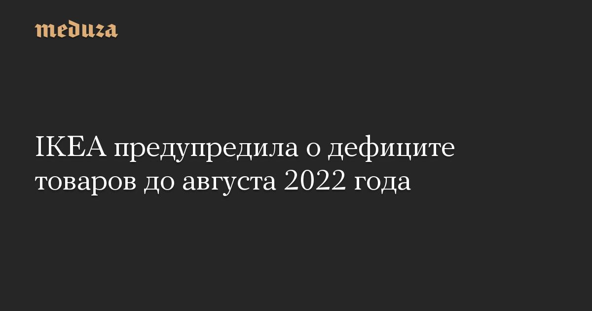 IKEA предупредила о дефиците товаров до августа 2022 года