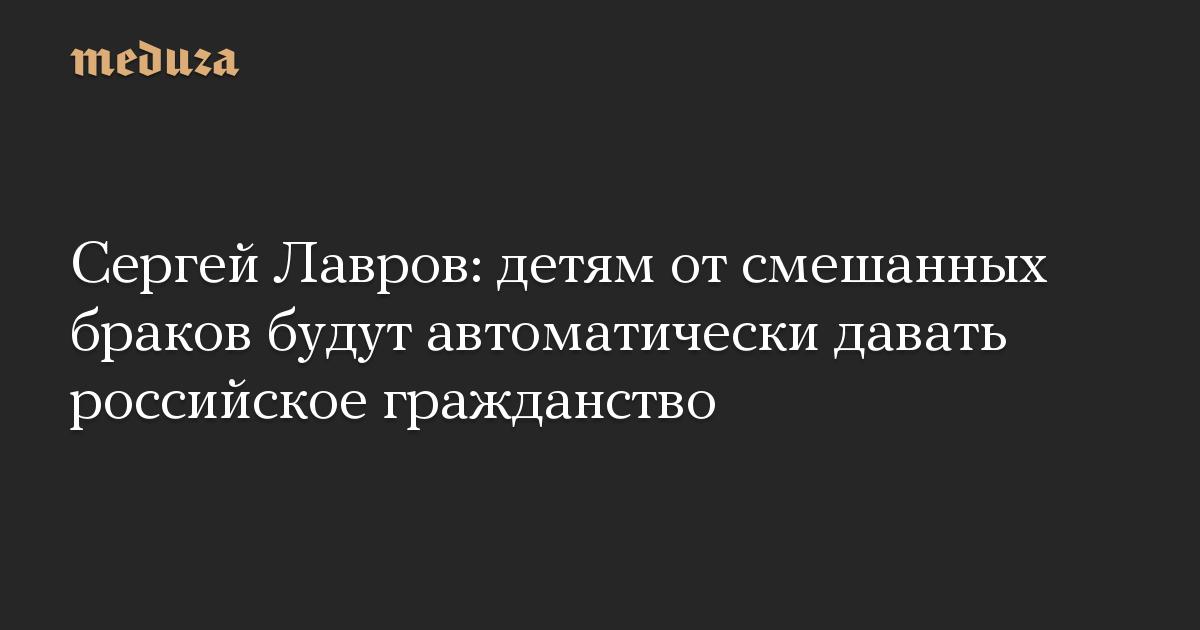 Сергей Лавров: детям отсмешанных браков будут автоматически давать российское гражданство