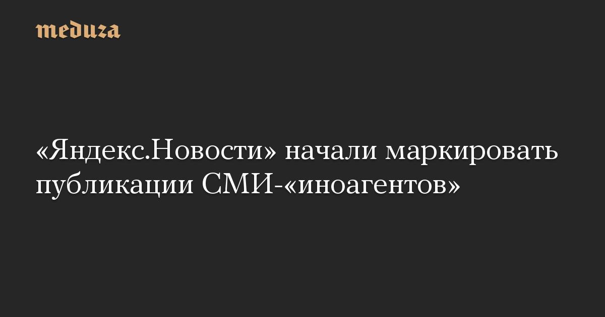 «Яндекс.Новости» начал маркировать публикации СМИ-«иноагентов»