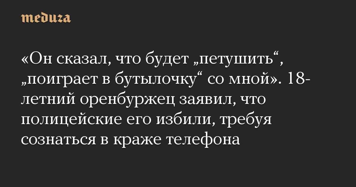 """«Онсказал, что будет """"петушить"""", """"поиграет вбутылочку"""" сомной». 18-летний оренбуржец заявил, что полицейские его избили, требуя сознаться вкраже телефона"""