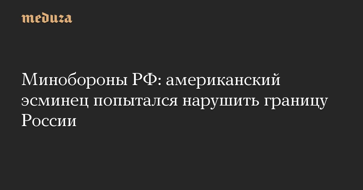 Минобороны РФ: американский эсминец попытался нарушить границу России