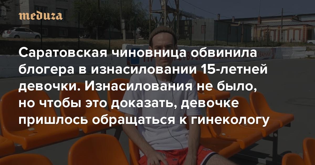 Саратовская чиновница обвинила блогера визнасиловании 15-летней девочки. Изнасилования небыло, ночтобы это доказать, девочке пришлось обращаться кгинекологу