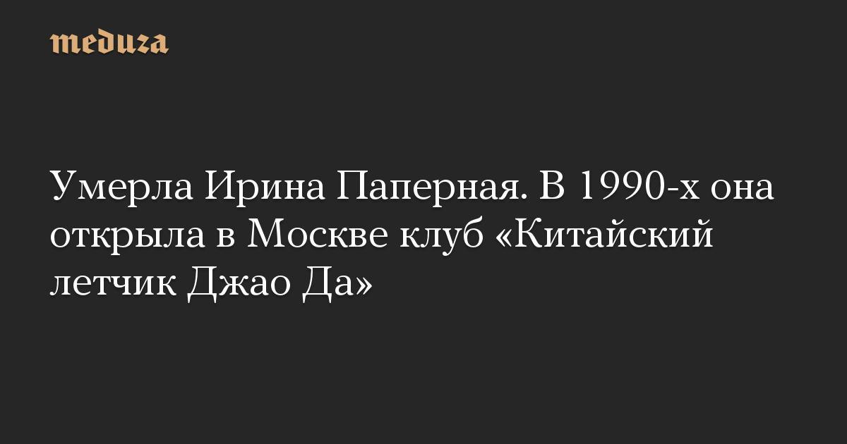 Умерла Ирина Паперная. В1990-х она открыла вМоскве клуб «Китайский летчик Джао Да»