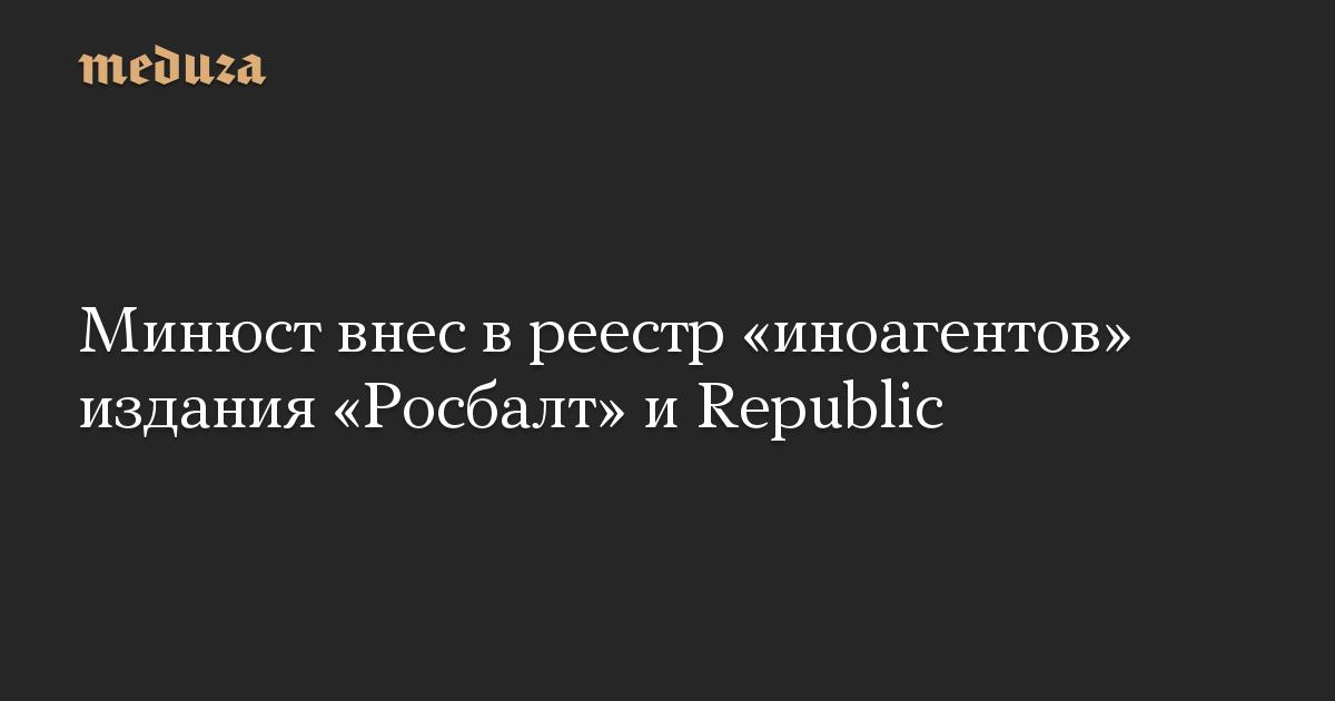 Минюст внес вреестр «иноагентов» издания «Росбалт» иRepublic
