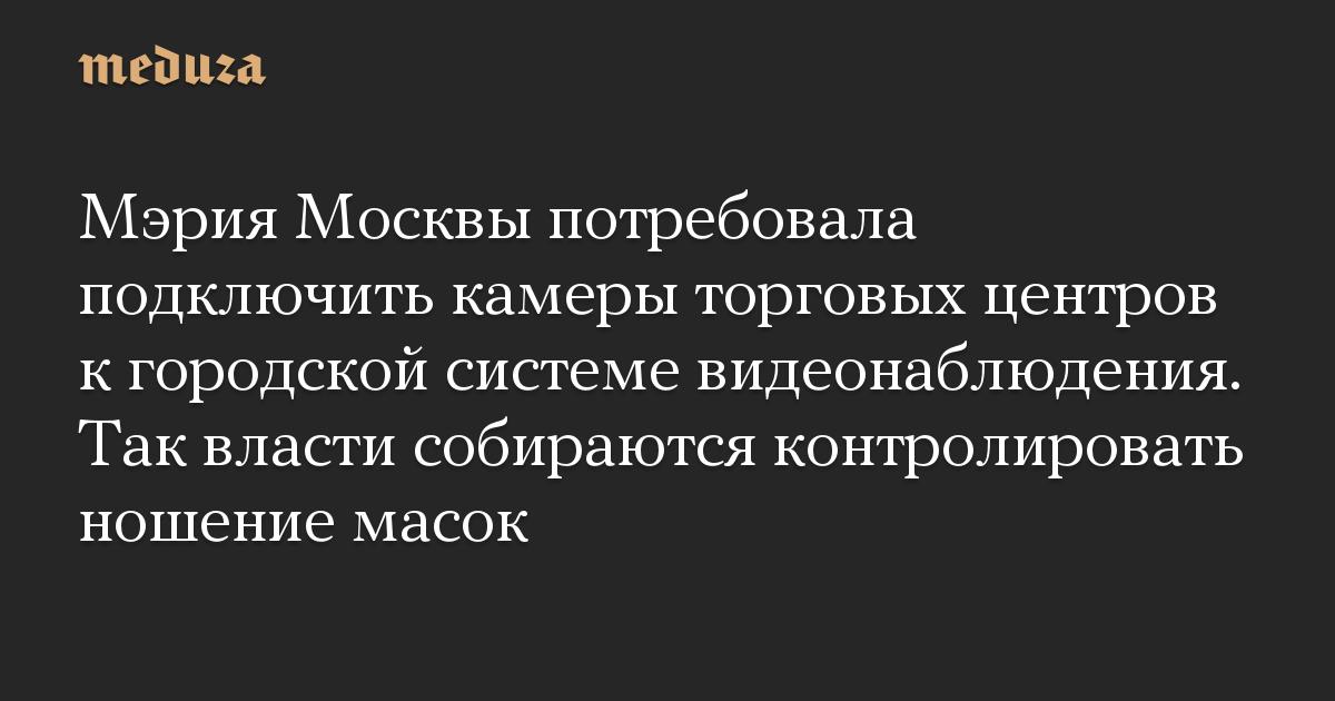 Мэрия Москвы потребовала подключить камеры торговых центров к городской системе видеонаблюдения. Так власти собираются контролировать ношение масок