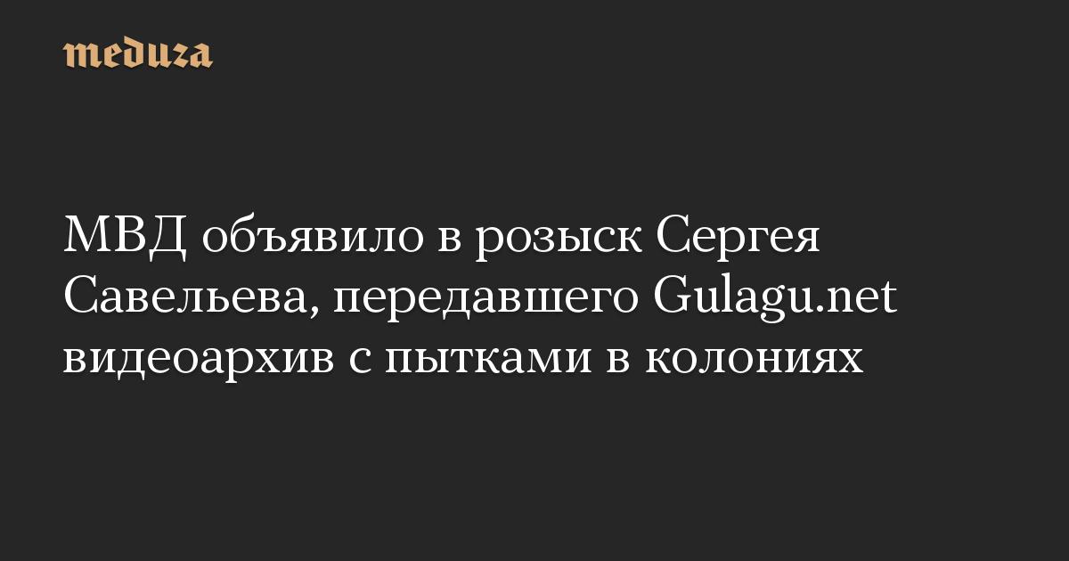 МВД объявило в розыск Сергея Савельева, передавшего Gulagu.net видеоархив с пытками в колониях